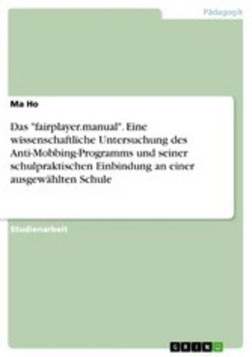 eBook Das 'fairplayer.manual'. Eine wissenschaftliche Untersuchung des Anti-Mobbing-Programms und seiner schulpraktischen Einbindung an einer ausgewählten Schule Cover