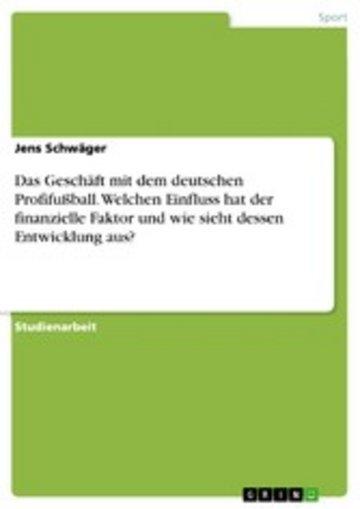 eBook Das Geschäft mit dem deutschen Profifußball. Welchen Einfluss hat der finanzielle Faktor und wie sieht dessen Entwicklung aus? Cover
