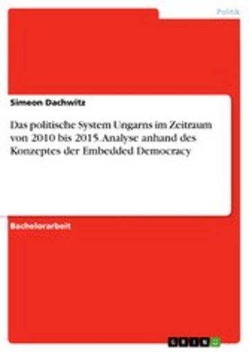 eBook Das politische System Ungarns im Zeitraum von 2010 bis 2015. Analyse anhand des Konzeptes der Embedded Democracy Cover