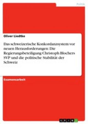 eBook Das schweizerische Konkordanzsystem vor neuen Herausforderungen: Die Regierungsbeteiligung Christoph Blochers SVP und die politische Stabilität der Schweiz Cover