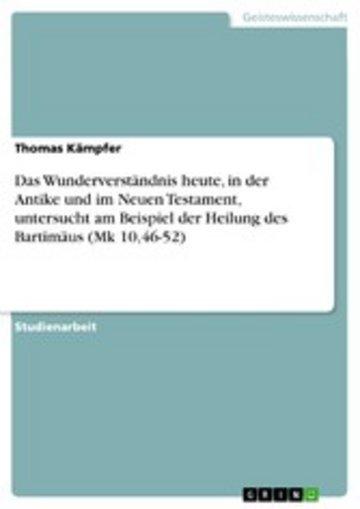 eBook Das Wunderverständnis heute, in der Antike und im Neuen Testament, untersucht am Beispiel der Heilung des Bartimäus (Mk 10,46-52) Cover