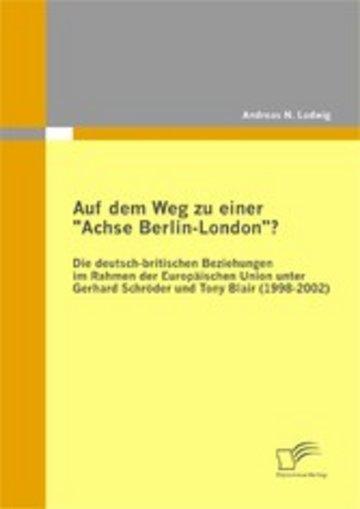 eBook Auf dem Weg zu einer ´´Achse Berlin-London´´? Die deutsch-britischen Beziehungen im Rahmen der Europäischen Union unter Gerhard Schröder und Tony Blair (1998-2002) Cover