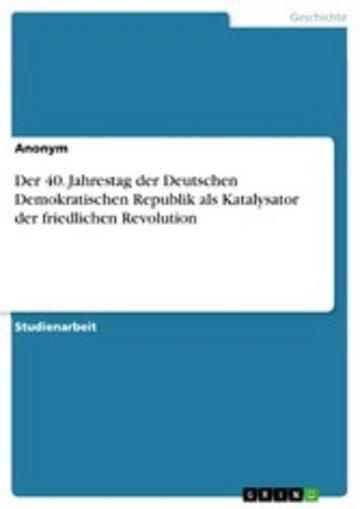 eBook Der 40. Jahrestag der Deutschen Demokratischen Republik als Katalysator der friedlichen Revolution Cover