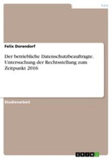 eBook Der betriebliche Datenschutzbeauftragte. Untersuchung der Rechtsstellung zum Zeitpunkt 2016 Cover