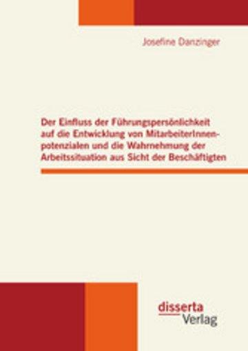 eBook Der Einfluss der Führungspersönlichkeit auf die Entwicklung von MitarbeiterInnenpotenzialen und die Wahrnehmung der Arbeitssituation aus Sicht der Beschäftigten Cover
