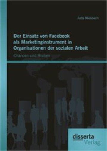 eBook Der Einsatz von Facebook als Marketinginstrument in Organisationen der sozialen Arbeit: Chancen und Risiken Cover