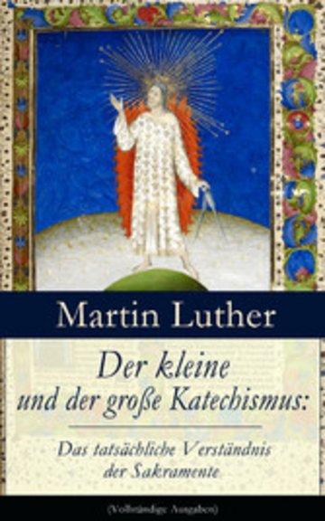 eBook Der kleine und der große Katechismus: Das tatsächliche Verständnis der Sakramente (Vollständige Ausgaben) Cover