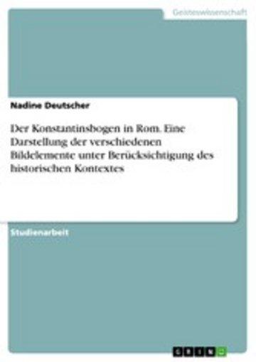 eBook Der Konstantinsbogen in Rom. Eine Darstellung der verschiedenen Bildelemente unter Berücksichtigung des historischen Kontextes Cover