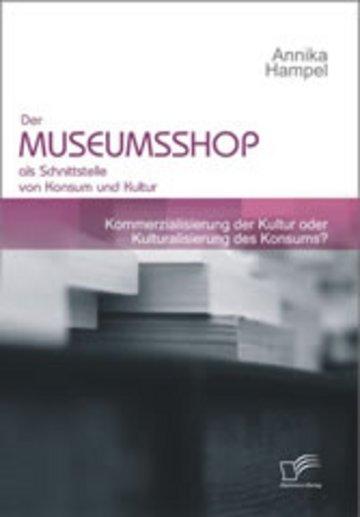 eBook Der Museumsshop als Schnittstelle von Konsum und Kultur. Kommerzialisierung der Kultur oder Kulturalisierung des Konsums? Cover