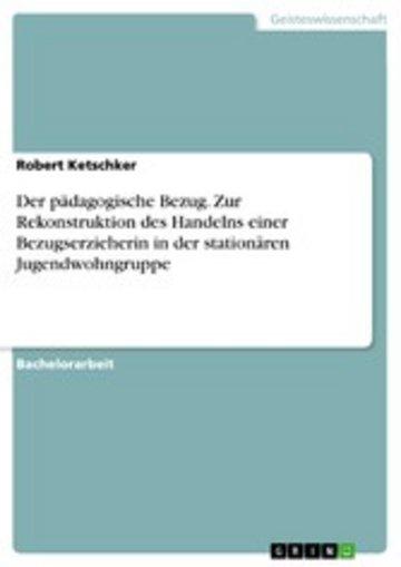 eBook Der pädagogische Bezug. Zur Rekonstruktion des Handelns einer Bezugserzieherin in der stationären Jugendwohngruppe Cover