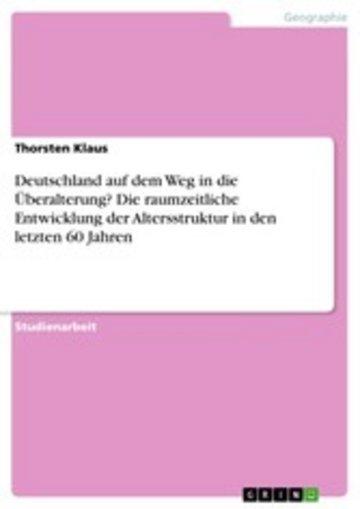 eBook Deutschland auf dem Weg in die Überalterung? Die raumzeitliche Entwicklung der Altersstruktur in den letzten 60 Jahren Cover