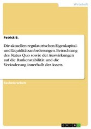eBook Die aktuellen regulatorischen Eigenkapital- und Liquiditätsanforderungen. Betrachtung des Status Quo sowie der Auswirkungen auf die Bankenstabilität und die Veränderung innerhalb der Assets Cover