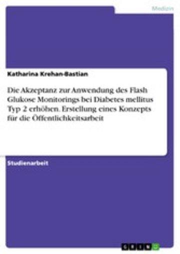 eBook Die Akzeptanz zur Anwendung des Flash Glukose Monitorings bei Diabetes mellitus Typ 2 erhöhen. Erstellung eines Konzepts für die Öffentlichkeitsarbeit Cover