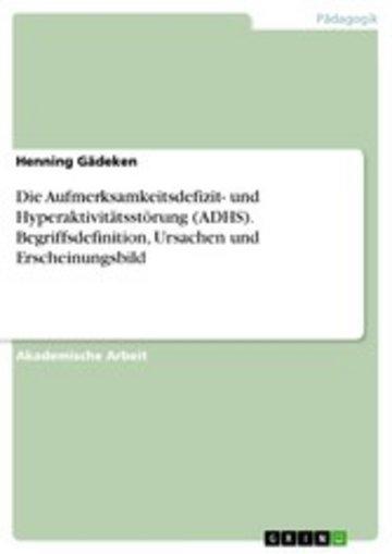 eBook Die Aufmerksamkeitsdefizit- und Hyperaktivitätsstörung (ADHS). Begriffsdefinition, Ursachen und Erscheinungsbild Cover