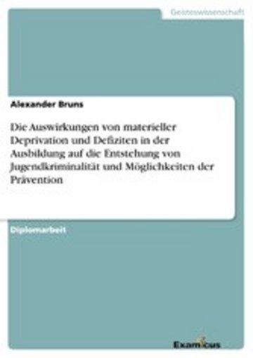 eBook Die Auswirkungen von materieller Deprivation und Defiziten in der Ausbildung auf die Entstehung von Jugendkriminalität und Möglichkeiten der Prävention Cover