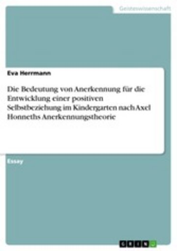 eBook Die Bedeutung von Anerkennung für die Entwicklung einer positiven Selbstbeziehung im Kindergarten nach Axel Honneths Anerkennungstheorie Cover