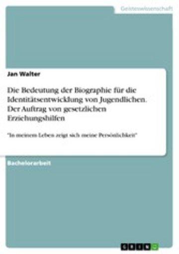 eBook Die Bedeutung der Biographie für die Identitätsentwicklung von Jugendlichen. Der Auftrag von gesetzlichen Erziehungshilfen Cover