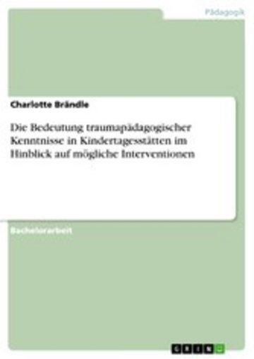 eBook Die Bedeutung traumapädagogischer Kenntnisse in Kindertagesstätten im Hinblick auf mögliche Interventionen Cover
