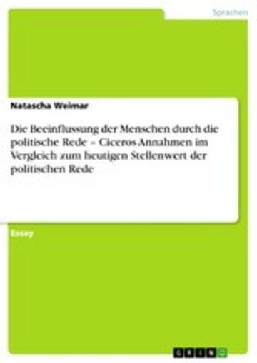 eBook Die Beeinflussung der Menschen durch die politische Rede - Ciceros Annahmen im Vergleich zum heutigen Stellenwert der politischen Rede Cover