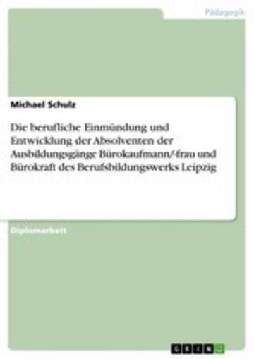 eBook Die berufliche Einmündung und Entwicklung der Absolventen der Ausbildungsgänge Bürokaufmann/-frau und Bürokraft des Berufsbildungswerks Leipzig Cover