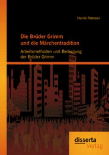 eBook Die Brüder Grimm und die Märchentradition: Arbeitsmethoden und Bedeutung der Brüder Grimm Cover