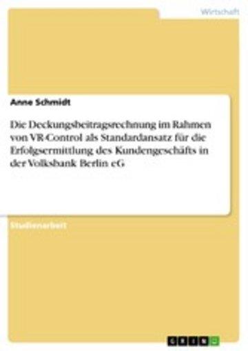 eBook Die Deckungsbeitragsrechnung im Rahmen von VR-Control als Standardansatz für die Erfolgsermittlung des Kundengeschäfts in der Volksbank Berlin eG Cover