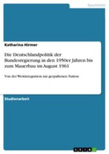 eBook Die Deutschlandpolitik der Bundesregierung in den 1950er Jahren bis zum Mauerbau im August 1961 Cover