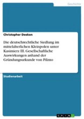eBook Die deutschrechtliche Siedlung im mittelalterlichen Kleinpolen unter Kasimierz III. Gesellschaftliche Auswirkungen anhand der Gründungsurkunde von Pilzno Cover