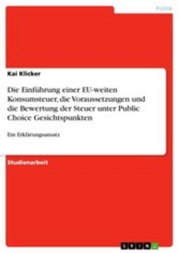 eBook Die Einführung einer EU-weiten Konsumsteuer, die Voraussetzungen und die Bewertung der Steuer unter Public Choice Gesichtspunkten Cover