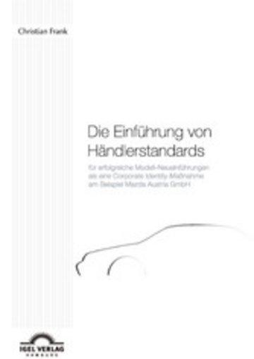 eBook Die Einführung von Händlerstandards für erfolgreiche Modell-Neueinführungen als eine Corporate Identity-Maßnahme am Beispiel der Mazda Austria GmbH Cover