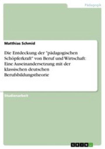 eBook Die Entdeckung der 'pädagogischen Schöpferkraft' von Beruf und Wirtschaft: Eine Auseinandersetzung mit der klassischen deutschen Berufsbildungstheorie Cover