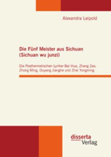 eBook Die Fünf Meister aus Sichuan (Sichuan wu junzi): Die Posthermetischen Lyriker Bai Hua, Zhang Zao, Zhong Ming, Ouyang Jianghe und Zhai Yongming Cover
