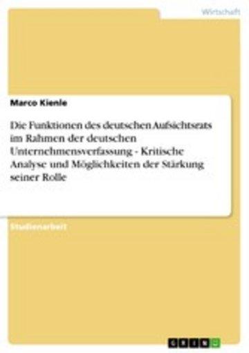 eBook Die Funktionen des deutschen Aufsichtsrats im Rahmen der deutschen Unternehmensverfassung - Kritische Analyse und Möglichkeiten der Stärkung seiner Rolle Cover