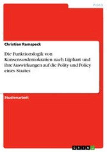 eBook Die Funktionslogik von Konsensusdemokratien nach Lijphart und ihre Auswirkungen auf die Polity und Policy eines Staates Cover