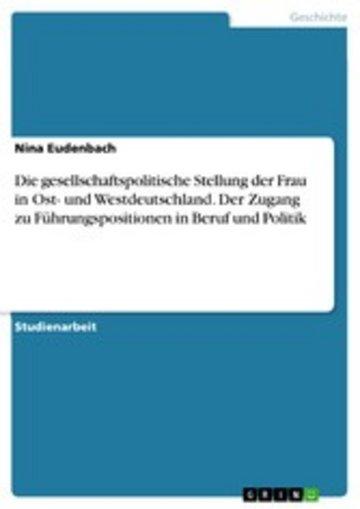 eBook Die gesellschaftspolitische Stellung der Frau in Ost- und Westdeutschland. Der Zugang zu Führungspositionen in Beruf und Politik Cover