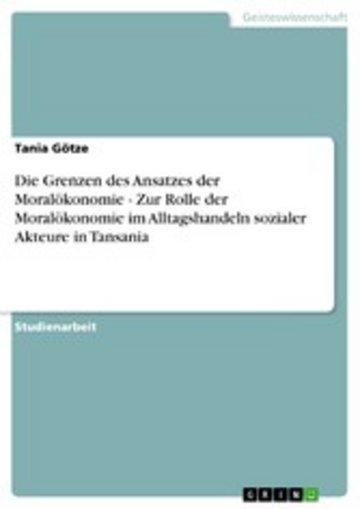 eBook Die Grenzen des Ansatzes der Moralökonomie - Zur Rolle der Moralökonomie im Alltagshandeln sozialer Akteure in Tansania Cover