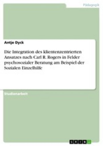 eBook Die Integration des klientenzentrierten Ansatzes nach Carl R. Rogers in Felder psychosozialer Beratung am Beispiel der Sozialen Einzelhilfe Cover