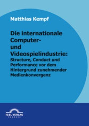 eBook Die internationale Computer- und Videospielindustrie: Structure, Conduct und Performance vor dem Hintergrund zunehmender Medienkonvergenz Cover