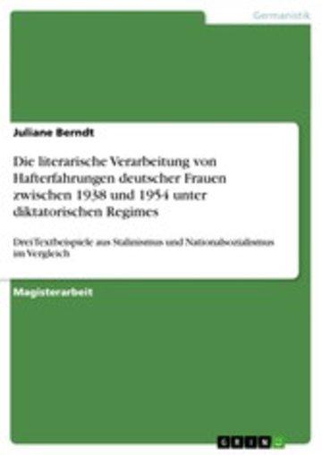 eBook Die literarische Verarbeitung von Hafterfahrungen deutscher Frauen zwischen 1938 und 1954 unter diktatorischen Regimes Cover