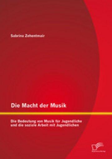 eBook Die Macht der Musik: Die Bedeutung von Musik für Jugendliche und die soziale Arbeit mit Jugendlichen Cover