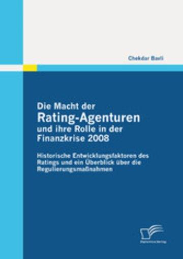 eBook Die Macht der Rating-Agenturen und ihre Rolle in der Finanzkrise 2008: Historische Entwicklungsfaktoren des Ratings und ein Überblick über die Regulierungsmaßnahmen Cover