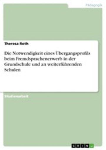 eBook Die Notwendigkeit eines Übergangsprofils beim Fremdsprachenerwerb in der Grundschule und an weiterführenden Schulen Cover