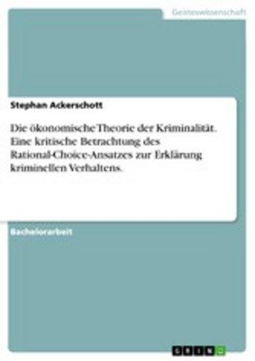 eBook Die ökonomische Theorie der Kriminalität. Eine kritische Betrachtung des Rational-Choice-Ansatzes zur Erklärung kriminellen Verhaltens. Cover