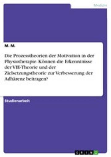 eBook Die Prozesstheorien der Motivation in der Physiotherapie. Können die Erkenntnisse der VIE-Theorie und der Zielsetzungstheorie zur Verbesserung der Adhärenz beitragen? Cover