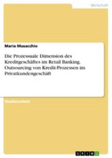 eBook Die Prozessuale Dimension des Kreditgeschäftes im Retail Banking. Outsourcing von Kredit-Prozessen im Privatkundengeschäft Cover