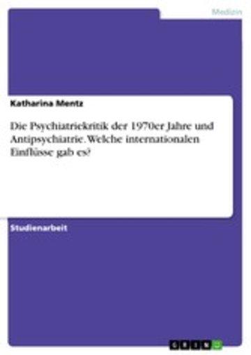 eBook Die Psychiatriekritik der 1970er Jahre und Antipsychiatrie. Welche internationalen Einflüsse gab es? Cover