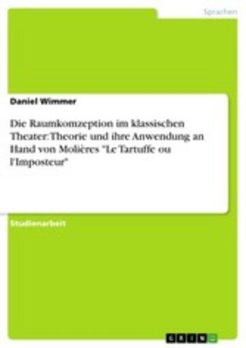 eBook Die Raumkomzeption im klassischen Theater: Theorie und ihre Anwendung an Hand von Molières 'Le Tartuffe ou l'Imposteur' Cover