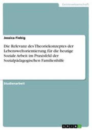 eBook Die Relevanz des Theoriekonzeptes der Lebensweltorientierung für die heutige Soziale Arbeit im Praxisfeld der Sozialpädagogischen Familienhilfe Cover