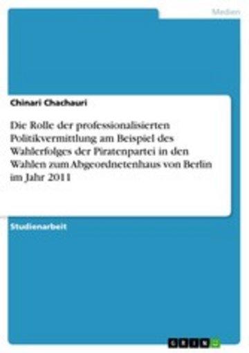 eBook Die Rolle der professionalisierten Politikvermittlung am Beispiel des Wahlerfolges der Piratenpartei in den Wahlen zum Abgeordnetenhaus von Berlin im Jahr 2011 Cover
