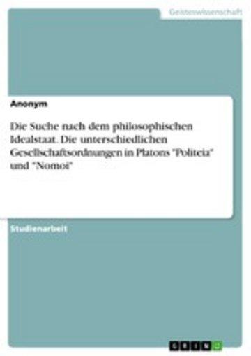 eBook Die Suche nach dem philosophischen Idealstaat. Die unterschiedlichen Gesellschaftsordnungen in Platons 'Politeia' und 'Nomoi' Cover